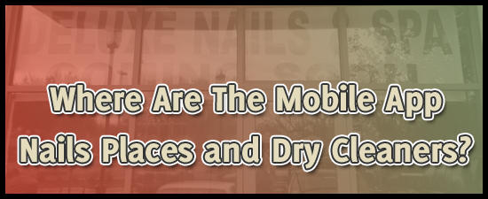 Where Are the Mobile App Nails Places and Dry Cleaners